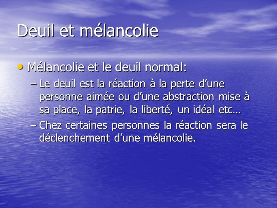 Deuil et mélancolie Mélancolie et le deuil normal: Mélancolie et le deuil normal: –Le deuil est la réaction à la perte dune personne aimée ou dune abs