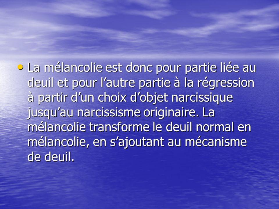 La mélancolie est donc pour partie liée au deuil et pour lautre partie à la régression à partir dun choix dobjet narcissique jusquau narcissisme originaire.