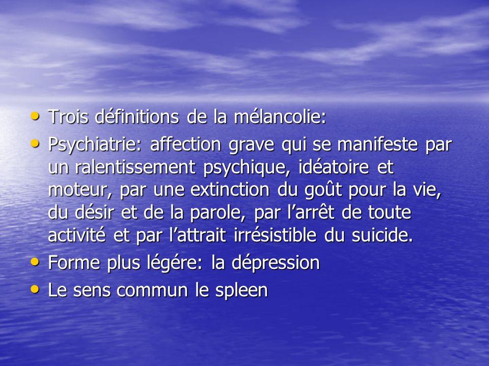 Trois définitions de la mélancolie: Trois définitions de la mélancolie: Psychiatrie: affection grave qui se manifeste par un ralentissement psychique, idéatoire et moteur, par une extinction du goût pour la vie, du désir et de la parole, par larrêt de toute activité et par lattrait irrésistible du suicide.