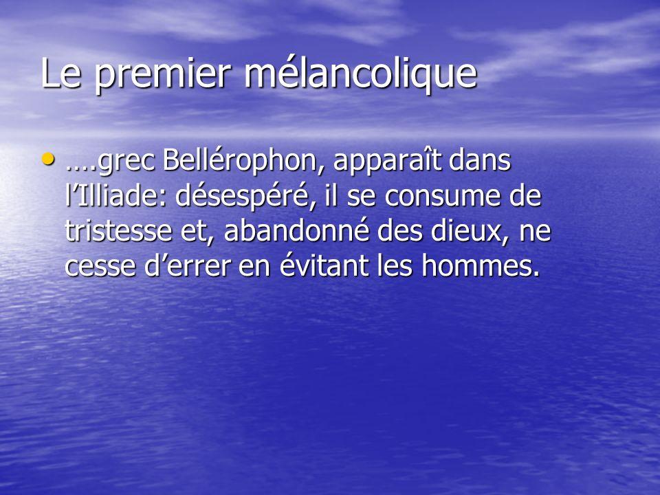 Le premier mélancolique ….grec Bellérophon, apparaît dans lIlliade: désespéré, il se consume de tristesse et, abandonné des dieux, ne cesse derrer en évitant les hommes.