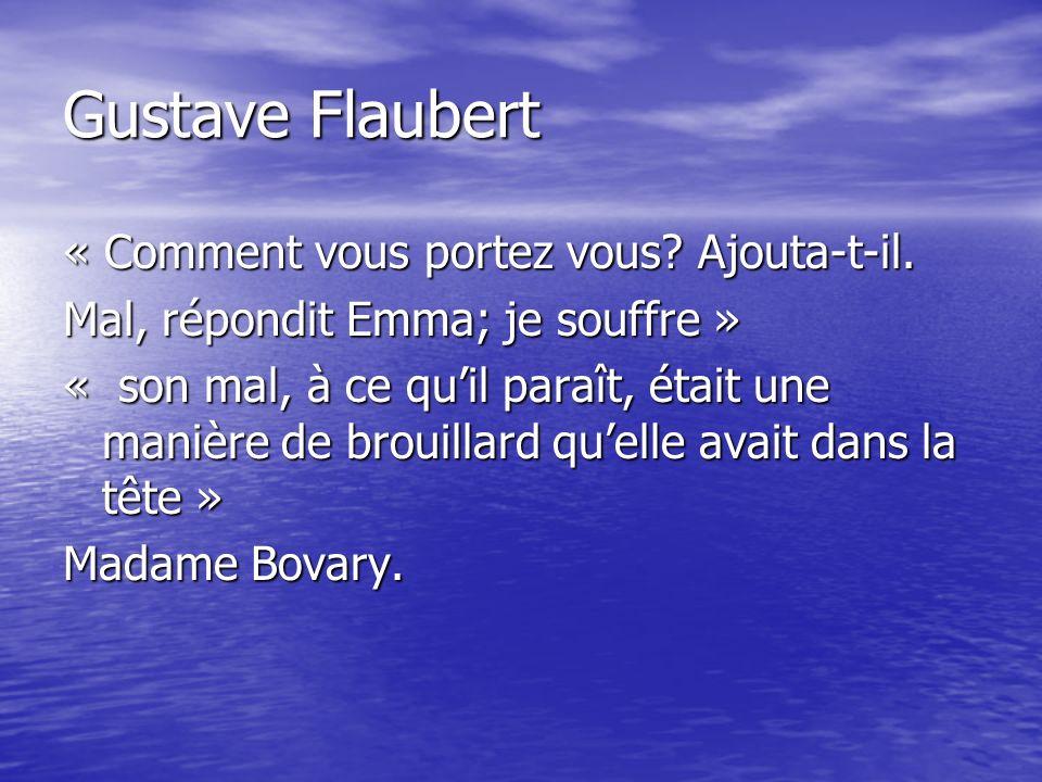 Gustave Flaubert « Comment vous portez vous? Ajouta-t-il. Mal, répondit Emma; je souffre » « son mal, à ce quil paraît, était une manière de brouillar