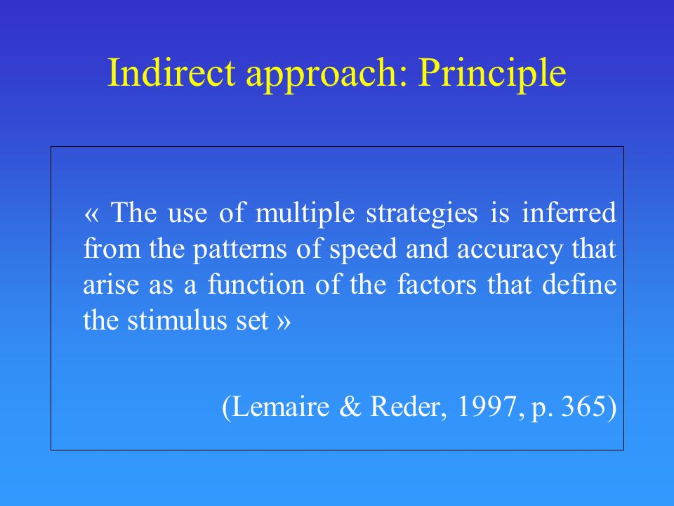 Indirect approach: Principle « The use of multiple strategies is inferred from the patterns of speed and accuracy that arise as a function of the fact