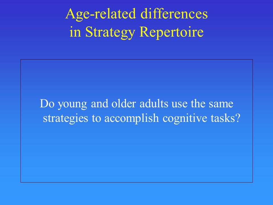 Age-related differences in Strategy Repertoire Do young and older adults use the same strategies to accomplish cognitive tasks?