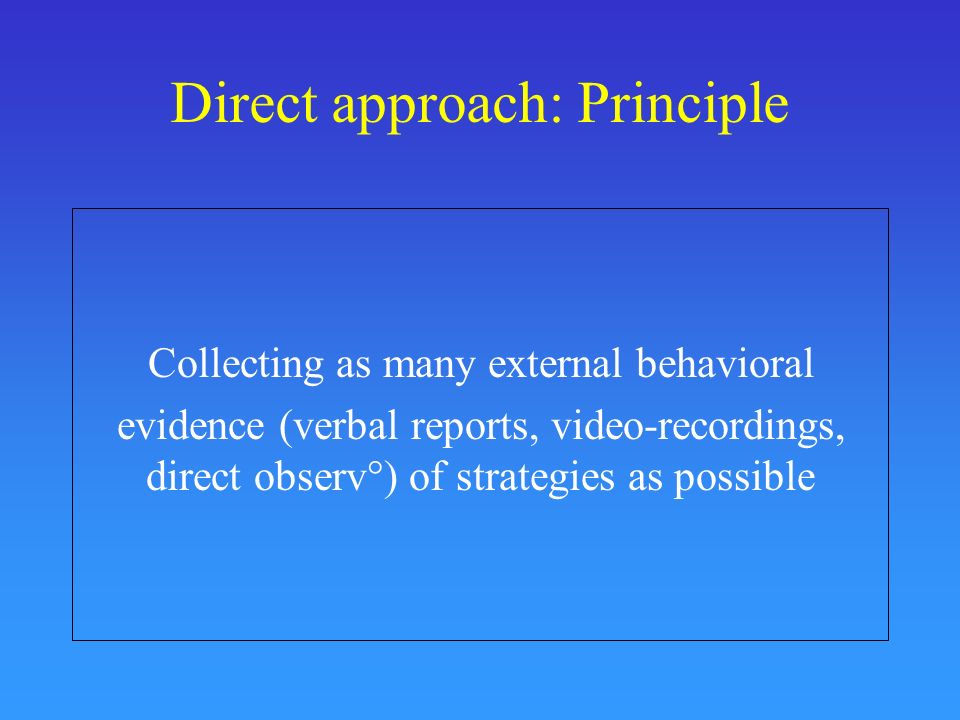 Direct approach: Principle Collecting as many external behavioral evidence (verbal reports, video-recordings, direct observ°) of strategies as possibl