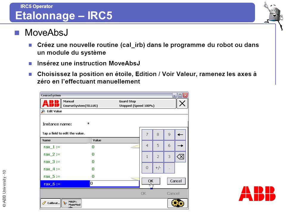 © ABB University -10 IRC5 Operator MoveAbsJ Créez une nouvelle routine (cal_irb) dans le programme du robot ou dans un module du système Insérez une i
