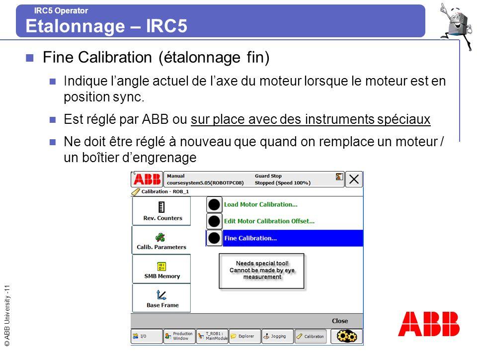 © ABB University -11 IRC5 Operator Fine Calibration (étalonnage fin) Indique langle actuel de laxe du moteur lorsque le moteur est en position sync. E