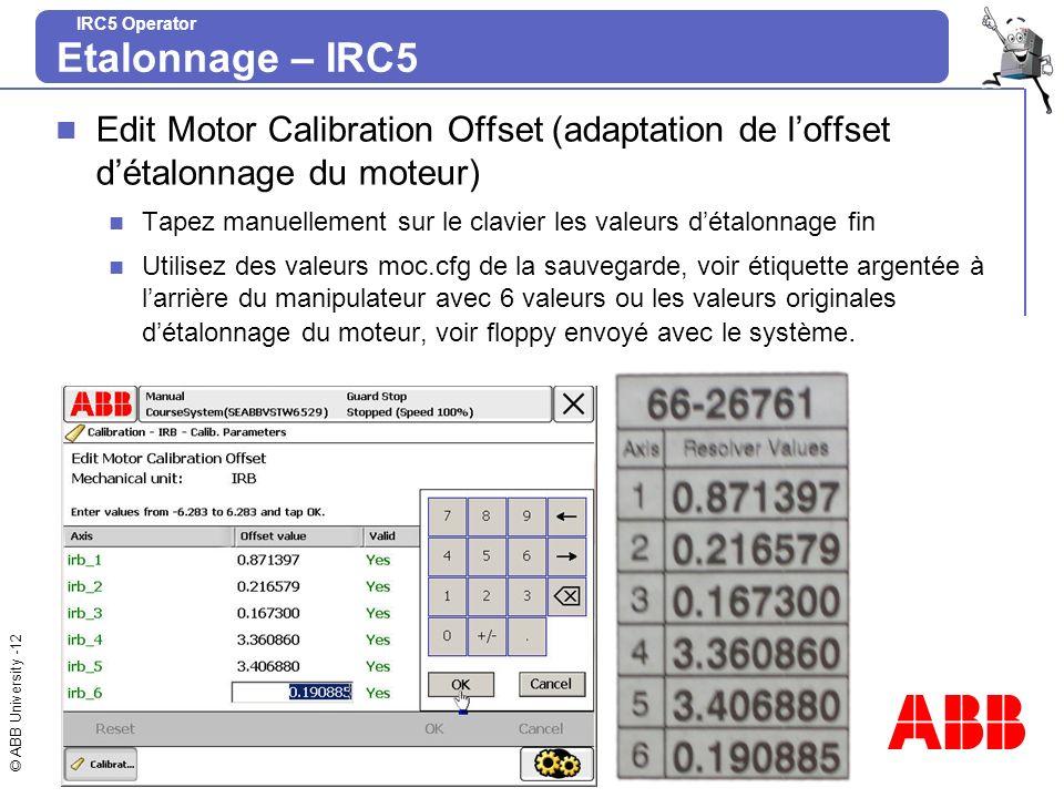 © ABB University -12 IRC5 Operator Edit Motor Calibration Offset (adaptation de loffset détalonnage du moteur) Tapez manuellement sur le clavier les v