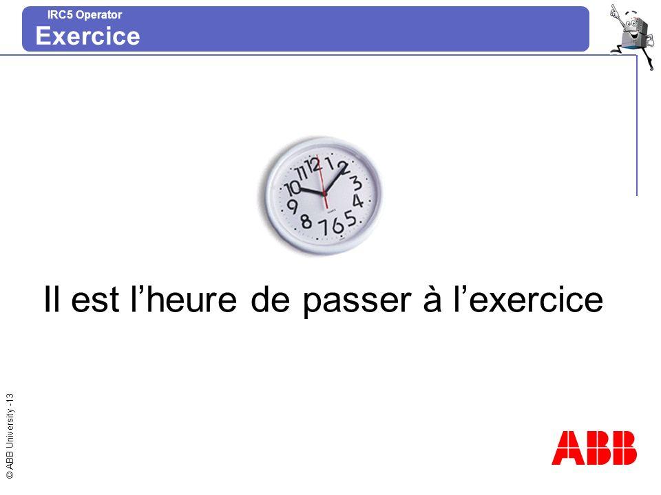 © ABB University -13 IRC5 Operator Il est lheure de passer à lexercice Exercice