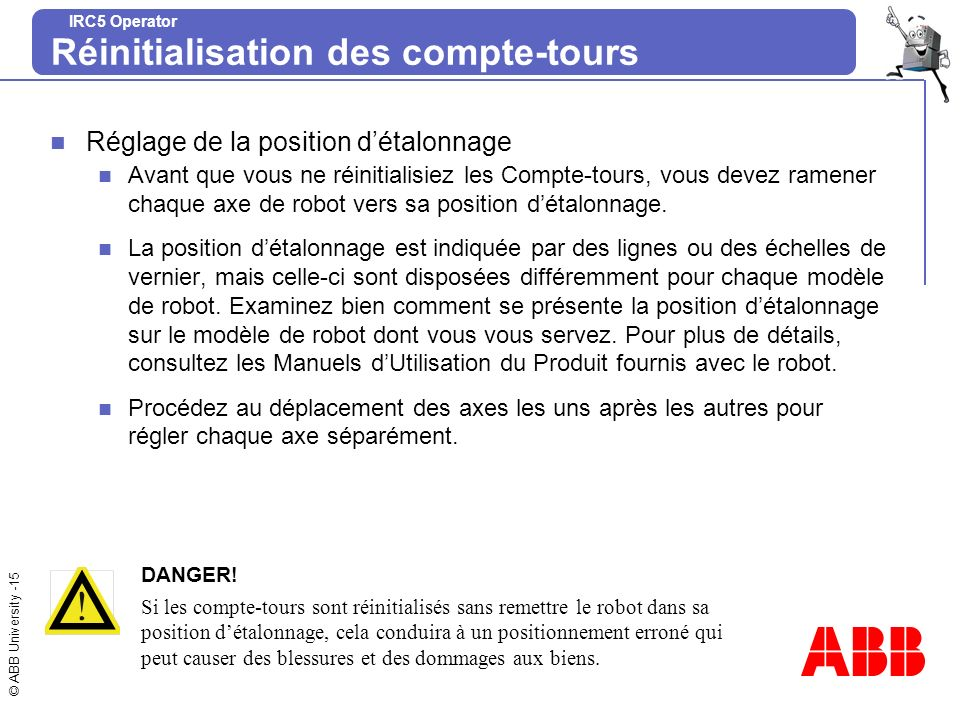© ABB University -15 IRC5 Operator Réinitialisation des compte-tours Réglage de la position détalonnage Avant que vous ne réinitialisiez les Compte-to