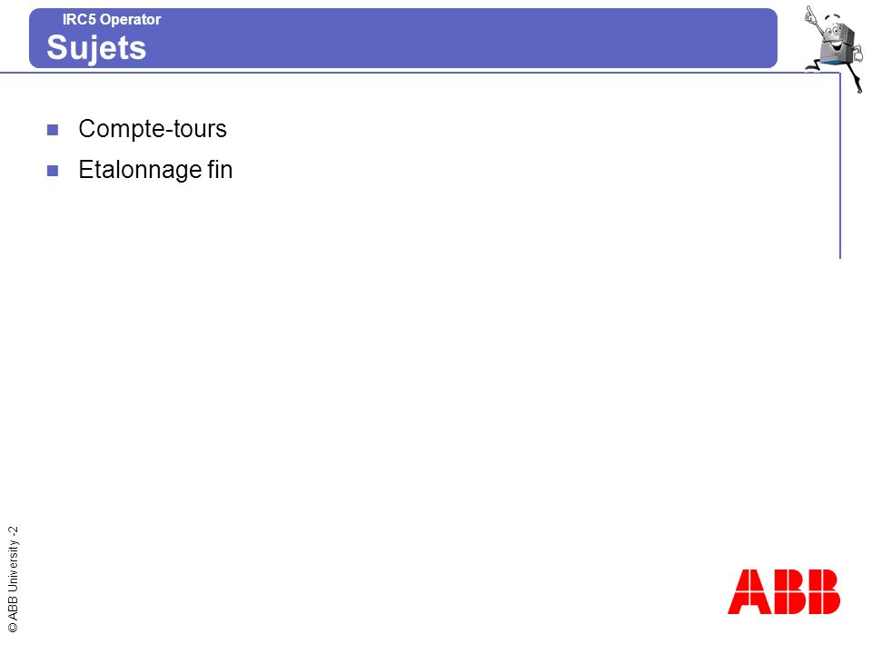 © ABB University -3 IRC5 Operator Résolveur moteurRESOLVEUR Alimentateur du résolveur (R/S) canal Y du SIN canal X du COS Rétablissement des informations relatives aux variables 1°) Information : position du résolveur R/S.