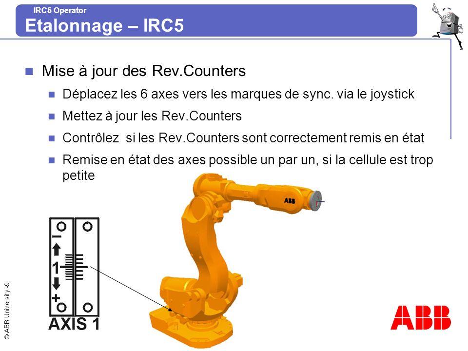 © ABB University -10 IRC5 Operator MoveAbsJ Créez une nouvelle routine (cal_irb) dans le programme du robot ou dans un module du système Insérez une instruction MoveAbsJ Choisissez la position en étoile, Edition / Voir Valeur, ramenez les axes à zéro en leffectuant manuellement Etalonnage – IRC5