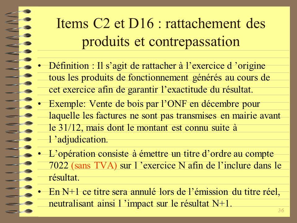 36 Items C2 et D16 : rattachement des produits et contrepassation Définition : Il sagit de rattacher à lexercice d origine tous les produits de fonctionnement générés au cours de cet exercice afin de garantir lexactitude du résultat.