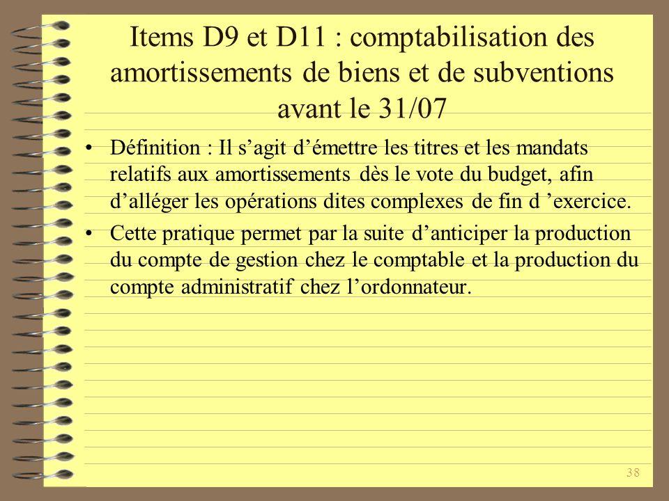 38 Items D9 et D11 : comptabilisation des amortissements de biens et de subventions avant le 31/07 Définition : Il sagit démettre les titres et les mandats relatifs aux amortissements dès le vote du budget, afin dalléger les opérations dites complexes de fin d exercice.