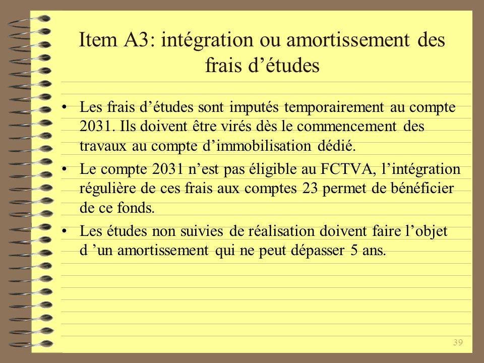 39 Item A3: intégration ou amortissement des frais détudes Les frais détudes sont imputés temporairement au compte 2031.