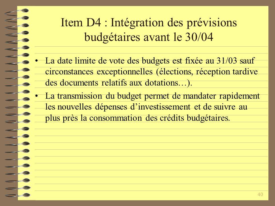 40 Item D4 : Intégration des prévisions budgétaires avant le 30/04 La date limite de vote des budgets est fixée au 31/03 sauf circonstances exceptionnelles (élections, réception tardive des documents relatifs aux dotations…).