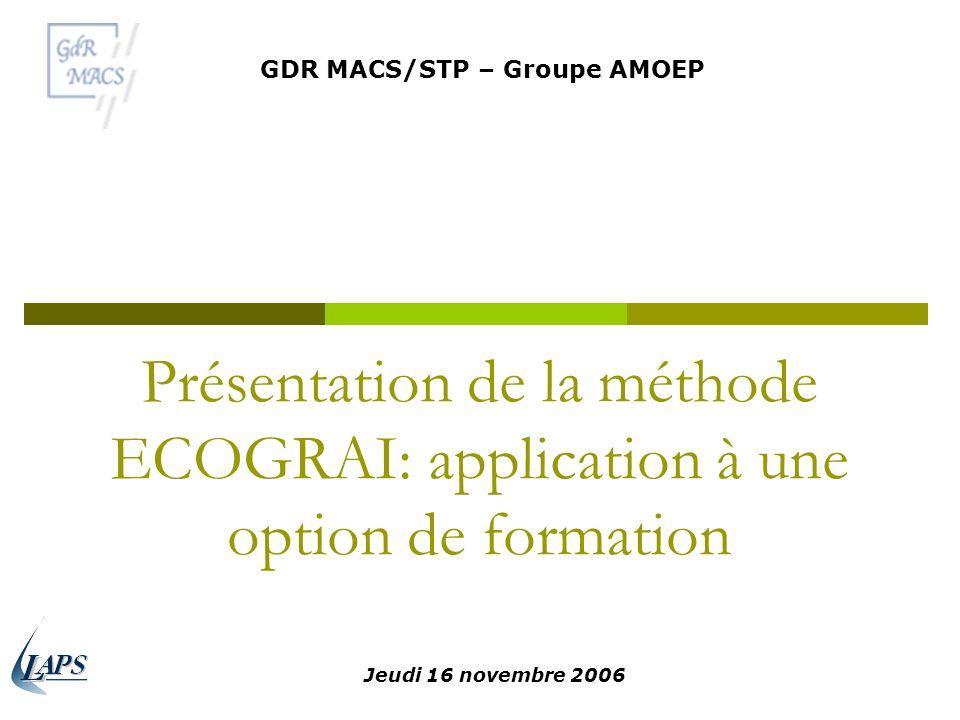 Présentation de la méthode ECOGRAI: application à une option de formation GDR MACS/STP – Groupe AMOEP Jeudi 16 novembre 2006