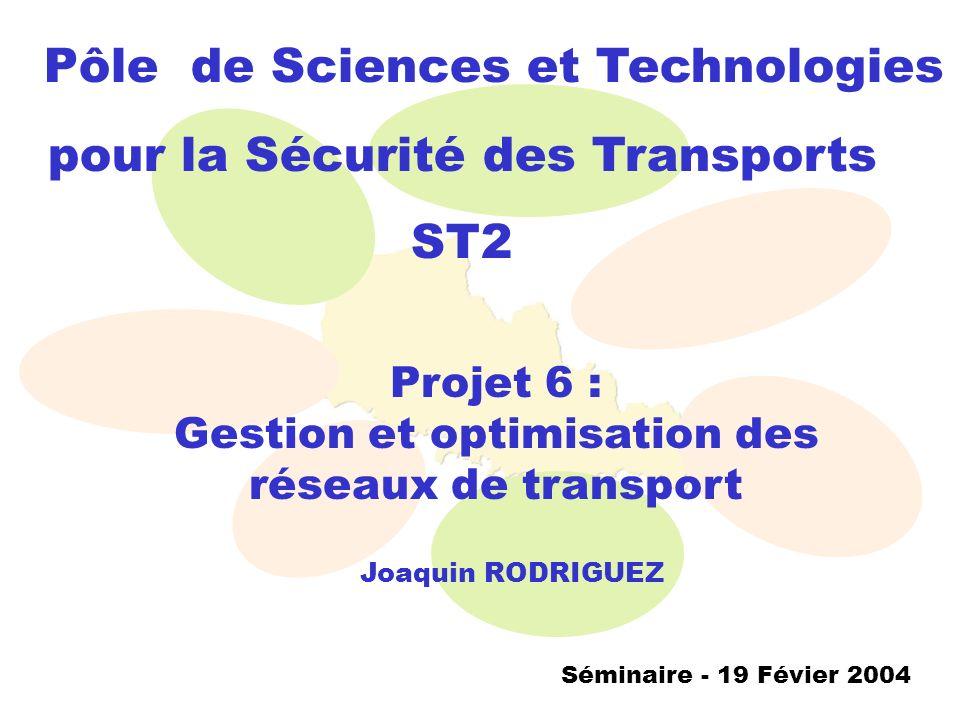 Pôle de Sciences et Technologies pour la Sécurité des Transports ST2 Séminaire - 19 Févier 2004 Projet 6 : Gestion et optimisation des réseaux de tran
