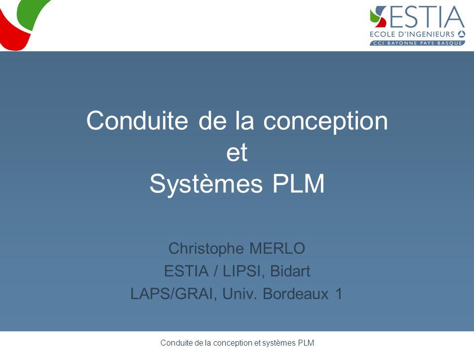 Conduite de la conception et systèmes PLM Conduite de la conception et Systèmes PLM Christophe MERLO ESTIA / LIPSI, Bidart LAPS/GRAI, Univ. Bordeaux 1