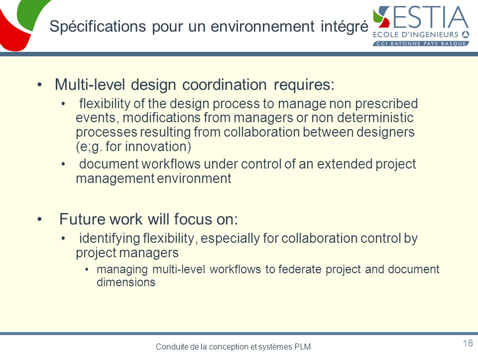 Conduite de la conception et systèmes PLM 16 Spécifications pour un environnement intégré Multi-level design coordination requires: flexibility of the design process to manage non prescribed events, modifications from managers or non deterministic processes resulting from collaboration between designers (e;g.