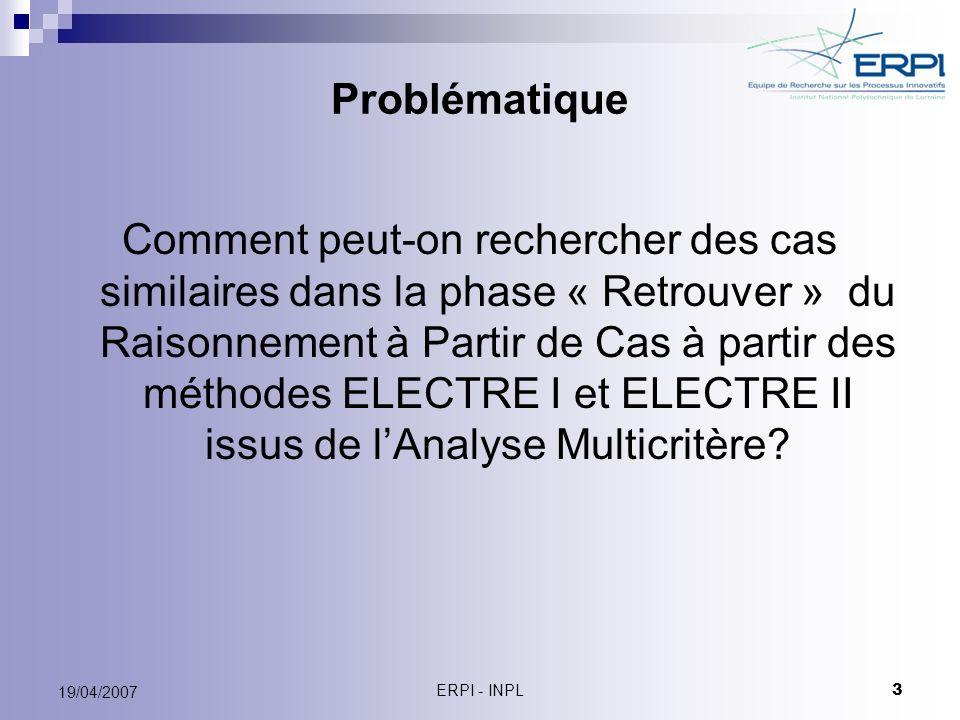 ERPI - INPL 14 19/04/2007 Critères et pondération des critères Critère Action C1C1 C2C2 C3C3 C4C4 C5C5 C6C6 C7C7 C8C8 a1a1 10859432 a2a2 385245 2 a3a3 7232101 a4a4 32328109 a5a5 8 5 954 a 6 =Cas cible10 384 5 Poids0,200,250,200,150,100,030,050,02 Amplitude ( j ) 783874109 ( j ) est lamplitude de léchelle associée au critère « j » pour lequel il existe le maximum de désaccords.