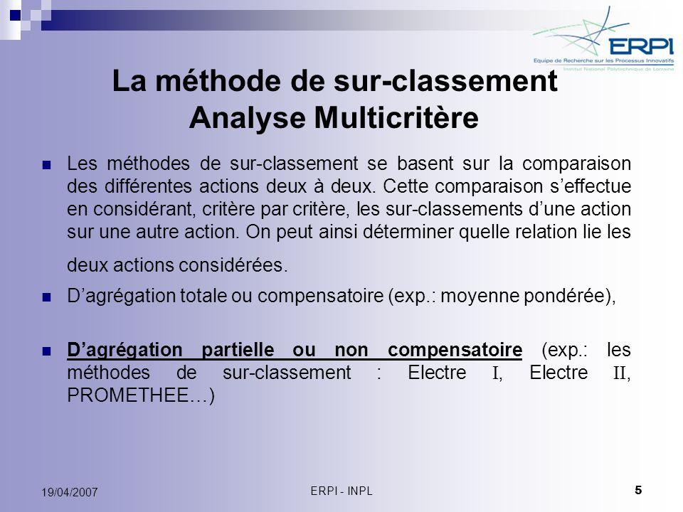ERPI - INPL 5 19/04/2007 La méthode de sur-classement Analyse Multicritère Les méthodes de sur-classement se basent sur la comparaison des différentes