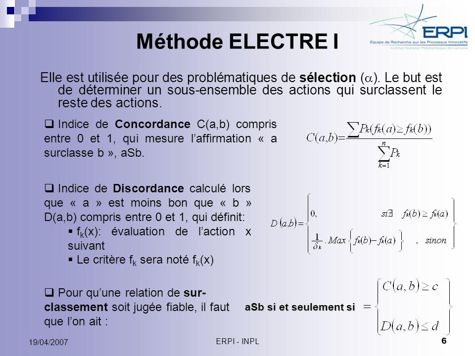 ERPI - INPL 6 19/04/2007 Méthode ELECTRE I Elle est utilisée pour des problématiques de sélection ( ). Le but est de déterminer un sous-ensemble des a