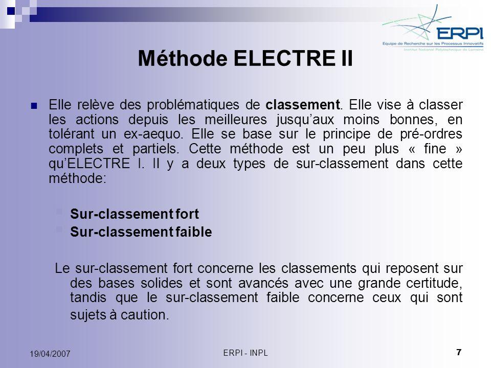 ERPI - INPL 8 19/04/2007 Méthode ELECTRE II Condition de concordance: et P k : la somme des poids du critère k, P + (a i,a j )= Σ P k, j J + (a i,a j ): La somme des poids des critères pour lesquels « a » est préféré à « b ».