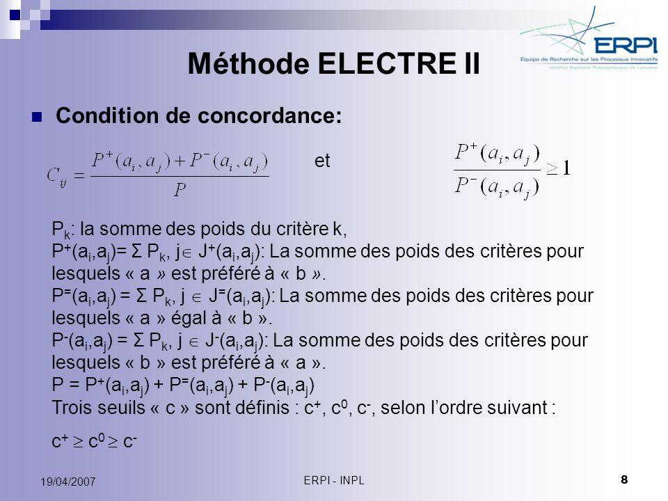 ERPI - INPL 8 19/04/2007 Méthode ELECTRE II Condition de concordance: et P k : la somme des poids du critère k, P + (a i,a j )= Σ P k, j J + (a i,a j