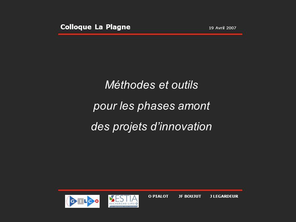19 Avril 2007 Colloque La Plagne Méthodes et outils pour les phases amont des projets dinnovation O PIALOT JF BOUJUT J LEGARDEUR Colloque La Plagne 19