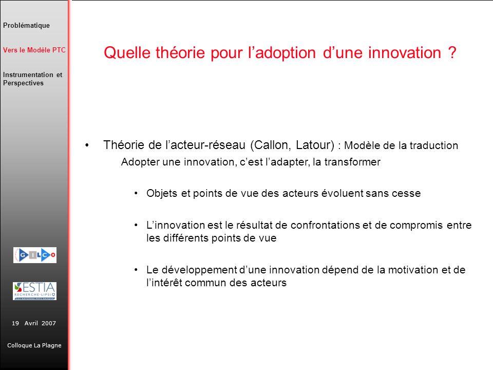 19 Avril 2007 Colloque La Plagne Quelle théorie pour ladoption dune innovation ? Théorie de lacteur-réseau (Callon, Latour) : Modèle de la traduction