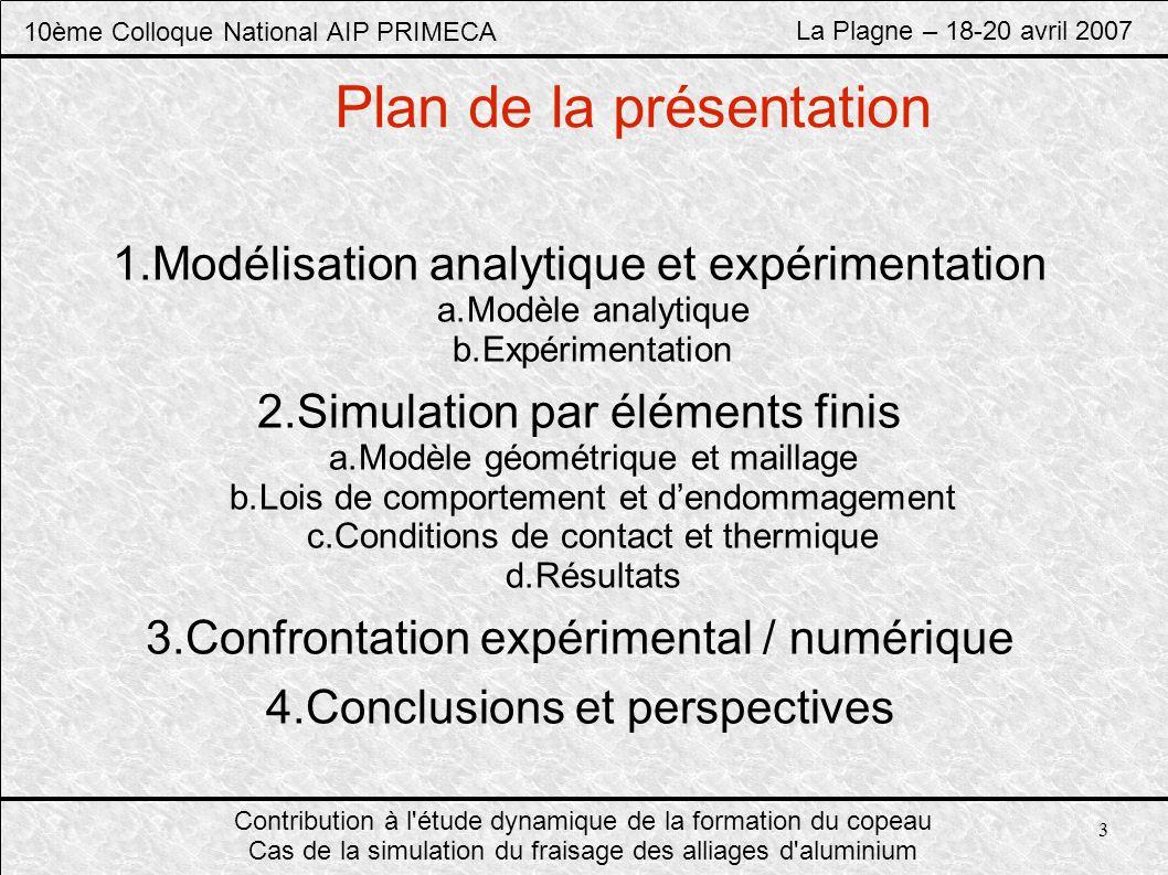 10ème Colloque National AIP PRIMECA La Plagne – 18-20 avril 2007 Contribution à l étude dynamique de la formation du copeau Cas de la simulation du fraisage des alliages d aluminium Modélisation analytique Expérimentation Simulation numérique Confrontation expérimental / numérique Conclusions Perspectives Page 4/15 Modèle Analytique Conditions de coupe a p = 4,3 mm V c = 200 m/min f = 1.f z = 0,1 mm/tr D = 25 mm Efforts de coupe F t =K t.a p.hF r =K r.a p.h K i =K i0.h n h=f z.cos θ θ