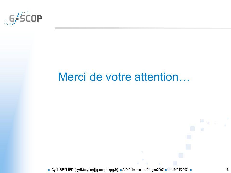 Cyril BEYLIER (cyril.beylier@g-scop.inpg.fr) AIP Primeca La Plagne2007 le 19/04/2007 18 Merci de votre attention…