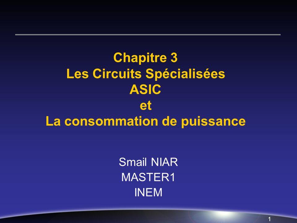 1 Chapitre 3 Les Circuits Spécialisées ASIC et La consommation de puissance Smail NIAR MASTER1 INEM