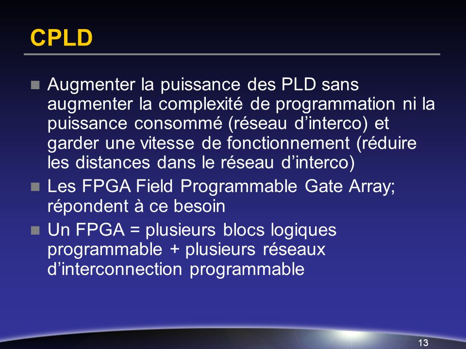 12 Deux types de PLD Simple (SPLD) ou PLA (programmable logic array): programmable array, deux matrices ET et OU. Complexe (CPLD) ou FPGA (field-progr