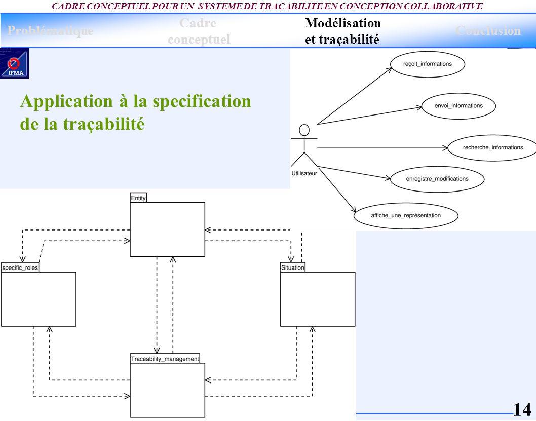 14 CADRE CONCEPTUEL POUR UN SYSTEME DE TRACABILITE EN CONCEPTION COLLABORATIVE Application à la specification de la traçabilité Problématique Modélisa