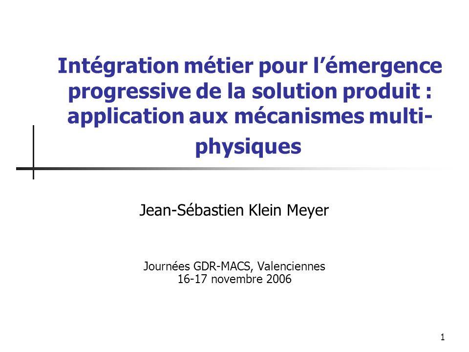 1 Intégration métier pour lémergence progressive de la solution produit : application aux mécanismes multi- physiques Jean-Sébastien Klein Meyer Journ