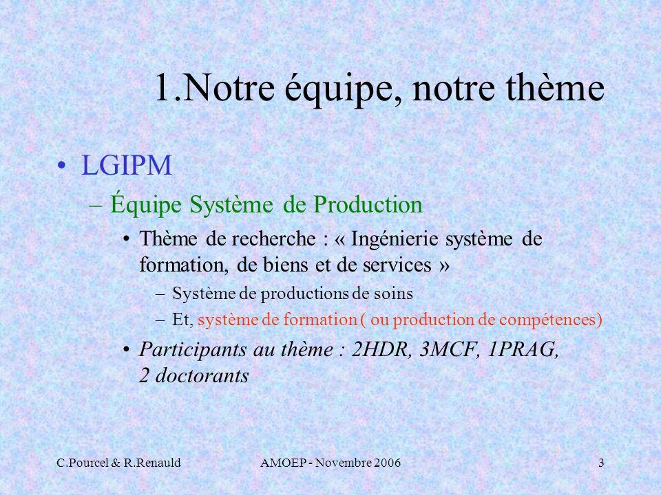 C.Pourcel & R.RenauldAMOEP - Novembre 20063 1.Notre équipe, notre thème LGIPM –Équipe Système de Production Thème de recherche : « Ingénierie système de formation, de biens et de services » –Système de productions de soins –Et, système de formation ( ou production de compétences) Participants au thème : 2HDR, 3MCF, 1PRAG, 2 doctorants