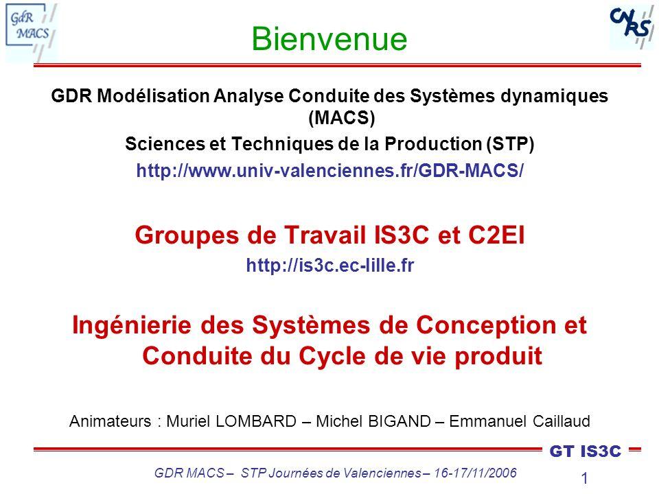 2 GT IS3C GDR MACS – STP Journées de Valenciennes – 16-17/11/2006 Bilan depuis le GDR MACS de Paris 229 inscrits sur la liste de diffusion (+10%) Succès de lécole thématique « Evaluation et décision dans le processus de conception » (Bernard, Franck, Nadège) : Université dautomne AIP-PRIMECA, soutenue par le GDR MACS et le CGI –150 participants –10 conférences industrielles –9 thèmes Congrès INCOM06 à Saint-Etienne : 1 track de 3 sessions Congrès CESA06 à Pékin (4 – 6/10) : 2 sessions Congrès PLEDM06 à Cancun (26/11 – 1/12) (Product Lifecycle and Engineering Design Management)