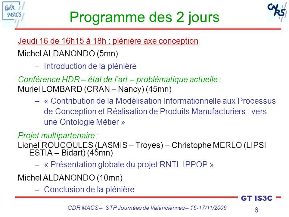 7 GT IS3C GDR MACS – STP Journées de Valenciennes – 16-17/11/2006 Programme des 2 jours Vendredi 17 de 9h à 10h30 Thèmes « Innovation, expertises métier » et « Système d information pour la conception et la modélisation des produits » Lionel ROUCOULES (LASMIS – Troyes) – Christophe MERLO (LIPSI ESTIA – Bidart) (40mn) –« Le projet RNTL IPPOP : résultats et plateforme » Jean-Sébastien Klein MEYER (LASMIS – Troyes) (20mn) « Intégration métier pour lémergence progressive de la solution produit : application aux mécanismes multi-physiques » Guilain CABANNES (UTC – Compiègne) (20mn) –« Articulation entre les données calcul et les données projet » Synthèse et débat (10mn)