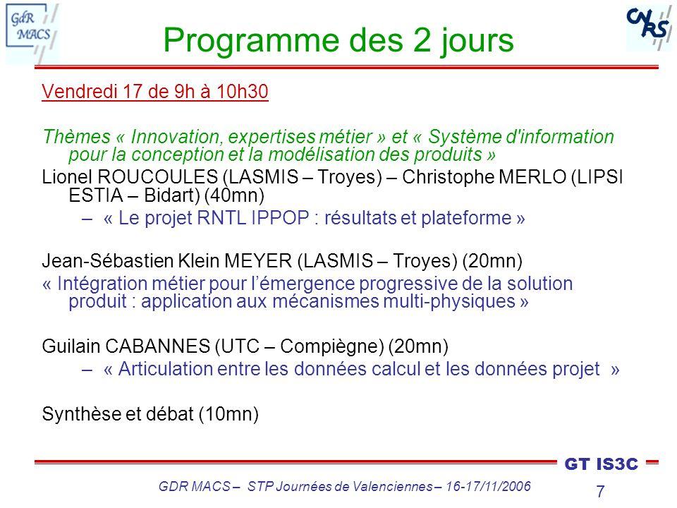 8 GT IS3C GDR MACS – STP Journées de Valenciennes – 16-17/11/2006 Programme des 2 jours Vendredi 17 de 11h à 12h30 Thèmes « Innovation, expertises métier » et « Système d information pour la conception et la modélisation des produits » (suite) Christophe MERLO (LIPSI ESTIA – Bidart) (40mn) –« Pilotage de projets via un outil PDM » Tomas RESTREPO (CPI – ENSAM Paris / Saint-Gobain Glass) (40mn) –« Intégration doutils CSCW en développement de produits : les mécanismes dexplicitation participative des besoins et daccrochage comme vecteurs dapprentissage » Muriel LOMBARD (CRAN – Nancy) – Emmanuel CAILLAUD (LGECO – Strasbourg) – Michel BIGAND (LGI – Lille) (10mn) –Conclusion des journées
