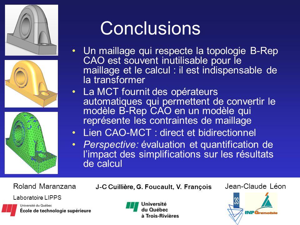 18 Conclusions Un maillage qui respecte la topologie B-Rep CAO est souvent inutilisable pour le maillage et le calcul : il est indispensable de la transformer La MCT fournit des opérateurs automatiques qui permettent de convertir le modèle B-Rep CAO en un modèle qui représente les contraintes de maillage Lien CAO-MCT : direct et bidirectionnel Perspective: évaluation et quantification de limpact des simplifications sur les résultats de calcul J-C Cuillière, G.