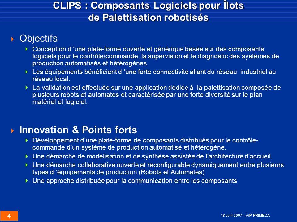 4 18 avril 2007 - AIP PRIMECA CLIPS : Composants Logiciels pour Îlots de Palettisation robotisés Objectifs Conception d une plate-forme ouverte et gén