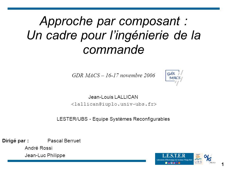 FRE 2734 1 Approche par composant : Un cadre pour lingénierie de la commande GDR MACS – 16-17 novembre 2006 Jean-Louis LALLICAN LESTER/UBS - Equipe Sy