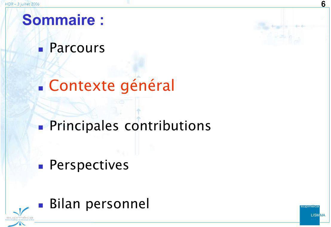 HDR – 3 juillet 2006 6 Sommaire : Parcours Contexte général Principales contributions Perspectives Bilan personnel Contexte général