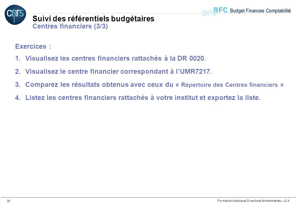Formation Instituts et Directions fonctionnelles – v2.4 30 Suivi des référentiels budgétaires Centres financiers (3/3) Exercices : 1.Visualisez les ce