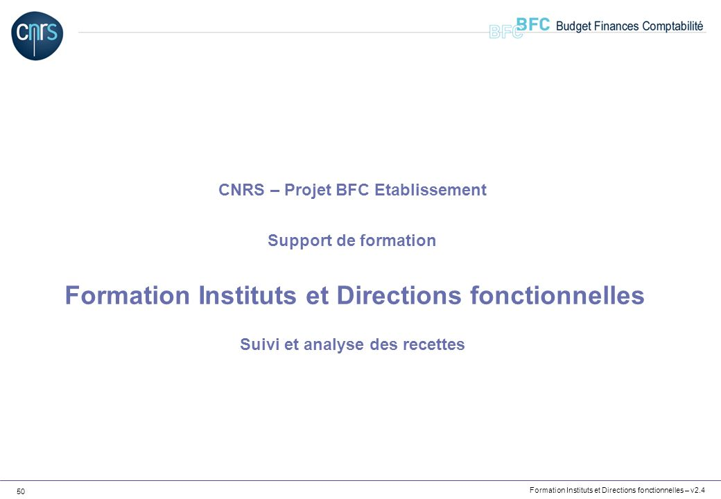 Formation Instituts et Directions fonctionnelles – v2.4 50 CNRS – Projet BFC Etablissement Support de formation Formation Instituts et Directions fonc