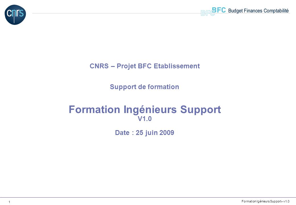 Formation Igénieurs Support– v1.0 32 BFC Concepts de base – Les données de base budgétaires Les fonds : Ils permettent de connaître lorigine principale des crédits Les Programmes CB : Ils permettent de suivre les enveloppes budgétaires des contrats en ressources propres Ils permettent de suivre les enveloppes des Opérations dInvestissements Programmés