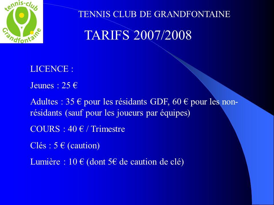 TENNIS CLUB DE GRANDFONTAINE TARIFS 2007/2008 LICENCE : Jeunes : 25 Adultes : 35 pour les résidants GDF, 60 pour les non- résidants (sauf pour les joueurs par équipes) COURS : 40 / Trimestre Clés : 5 (caution) Lumière : 10 (dont 5 de caution de clé)