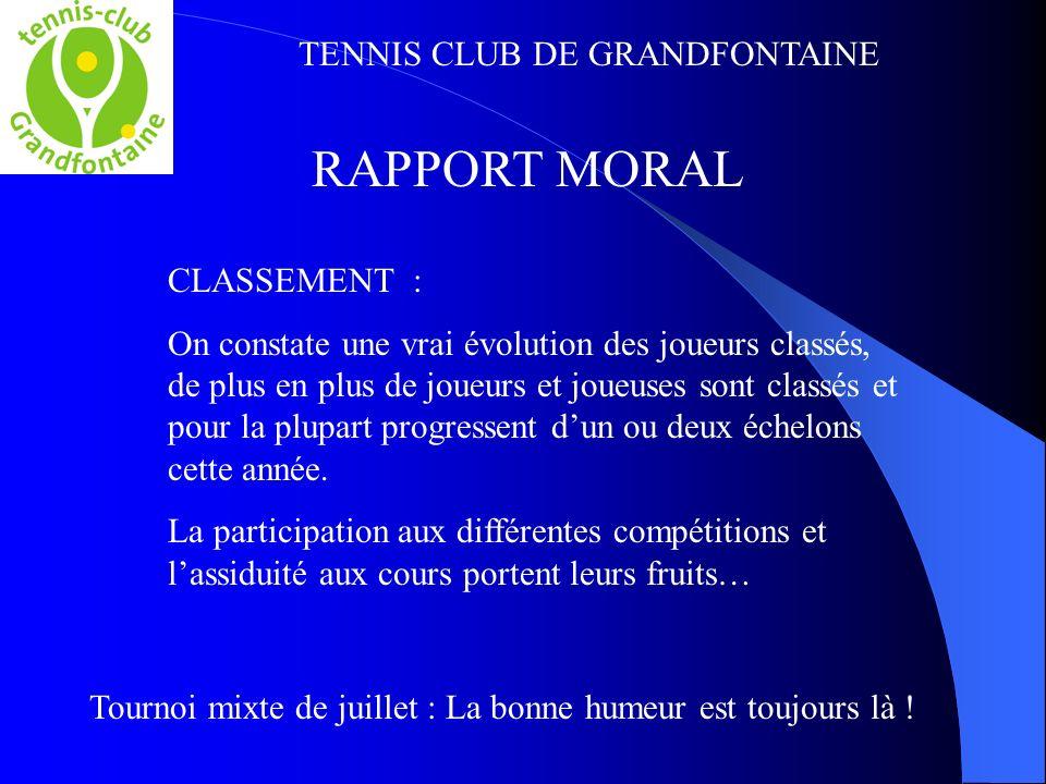 TENNIS CLUB DE GRANDFONTAINE RAPPORT MORAL CLASSEMENT : On constate une vrai évolution des joueurs classés, de plus en plus de joueurs et joueuses sont classés et pour la plupart progressent dun ou deux échelons cette année.