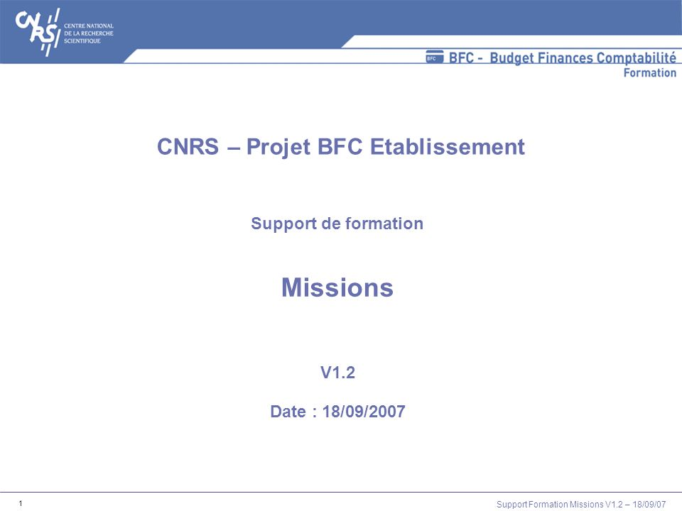 Support Formation Missions V1.2 – 18/09/07 1 Support de formation Missions V1.2 Date : 18/09/2007 CNRS – Projet BFC Etablissement